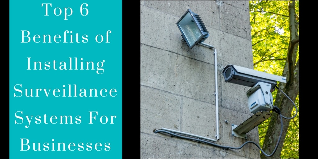 Top 6 Benefits of Installing Surveillance Systems For Businesses (Ignore Them And You'll Lose Your Business)